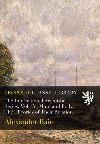 The International Scientific Series; Vol. IV, Mind and Body: The Theories of Their Relation