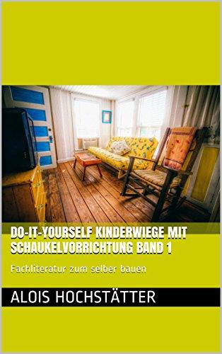 Do-It-Yourself Kinderwiege mit Schaukelvorrichtung Band 1 – Fachliteratur zum selber bauen