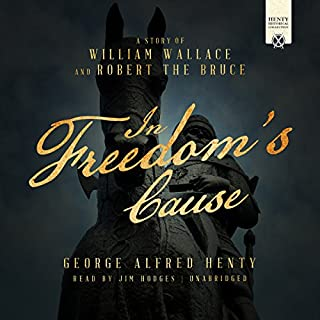 In Freedom's Cause     A Story of William Wallace and Robert the Bruce              By:                                                                                                                                 George Alfred Henty                               Narrated by:                                                                                                                                 Jim Hodges                      Length: 11 hrs and 34 mins     29 ratings     Overall 4.1