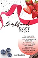 sirtfood diet recipes: The Complete Guide for Weight Loss, Healing Your Body and Activating the Metabolism with the Help of Sirtfoods. Includes 45+ Tasty Recipes for Your Meal Plan