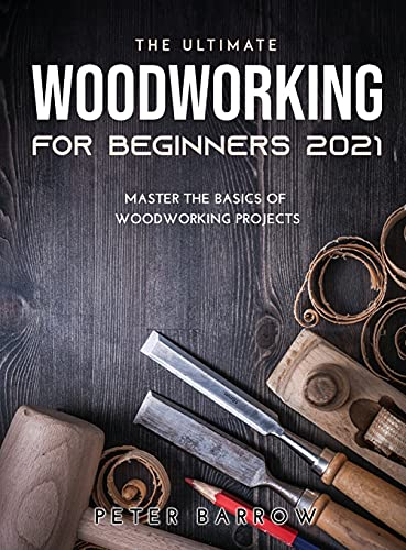 The Ultimate Woodworking for Beginners 2021: Master the Basics of Woodworking Projects