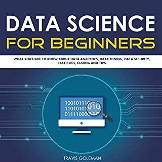 Data Science for Beginners     What You Have to Know about Data Analytics, Data Mining, Data Security, Statistics, Coding and Tips              By:                                                                                                                                 Travis Goleman                               Narrated by:                                                                                                                                 Austin R Stoler                      Length: 2 hrs and 40 mins     20 ratings     Overall 5.0