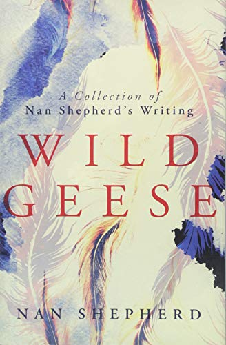 Wild Geese: A Collection of Nan Shepherd's Writing