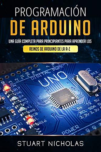 Programación de Arduino: Una guía completa para principiantes para aprender los reinos de Arduino  de la A-Z