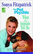 Sonya Fitzpatrick the Pet Psychic: What the Animals Tell Me by Sonya Fitzpatrick (2003-03-30)