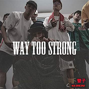 WAY TOO STRONG