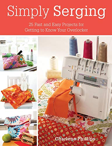 Simply Serging: 25 Fast and Easy Projects for Getting to Know Your Overlocker