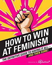 How to Win at Feminism: The Definitive Guide to Having It All?And Then Some!