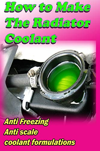 Car Radiator Coolant Fluid making Formulas: Car coolant anti freezing and anti scale additive Making formulations (small business Book 35) (English Edition)