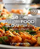 30 Day Whole Food Slow Cooker Challenge: Top 100 Fast and Easy Whole Food Approved Slow Cooker Recipes