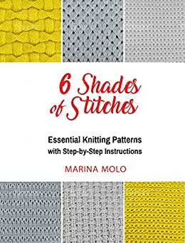 6 Shades of Stitches: 6 Essential Knitting Patterns with Step-By-Step Instructions