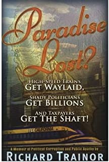 [Paradise Lost?: High-Speed Trains Get Waylaid, Shady Politicians Get Billions and Taxpayers Get the Shaft!] [Author: Trainor, Richard] [May, 2009]