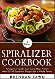 Spiralizer Cookbook: Ketogenic Friendly, Low-Carb, High-Protein Meat & Fish Spiralizer Recipes for a...