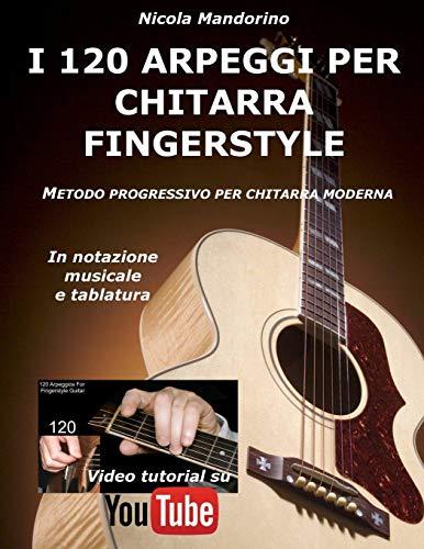 I 120 ARPEGGI per CHITARRA FINGERSTYLE: Metodo facile e progressivo per chitarra moderna, in notazione musicale, tablatura e YouTube video.