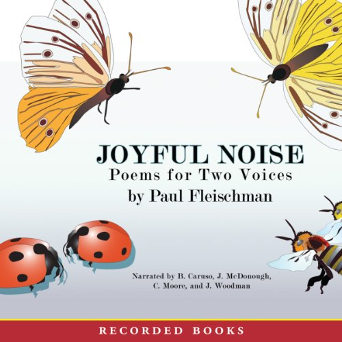 Joyful Noise     Poems for Two Voices              By:                                                                                                                                 Paul Fleischman                               Narrated by:                                                                                                                                 Barbara Caruso,                                                                                        John McDonough,                                                                                        Christina Moore,                   and others                 Length: 19 mins     7 ratings     Overall 4.0