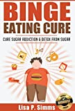 Binge Eating: Cure Sugar Addiction and Detox From Sugar (Binge Eating Cure Series Book 2) (English Edition)