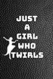 Just A Girl Who Twirls: Funny Novelty Twirling Gift| Majorette Themed Gift| Blank Lined Journal & Notebook To Write In
