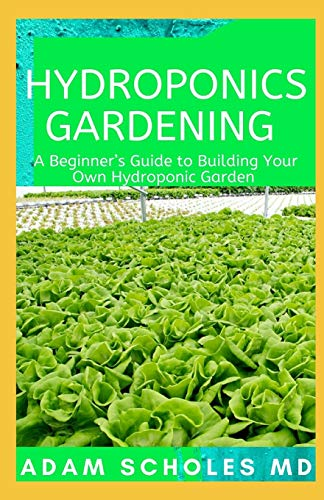 HYDROPONICS GARDENING: The Complete Beginner's Guide On How To Build A Perfect And Inexpensive Hydroponic System