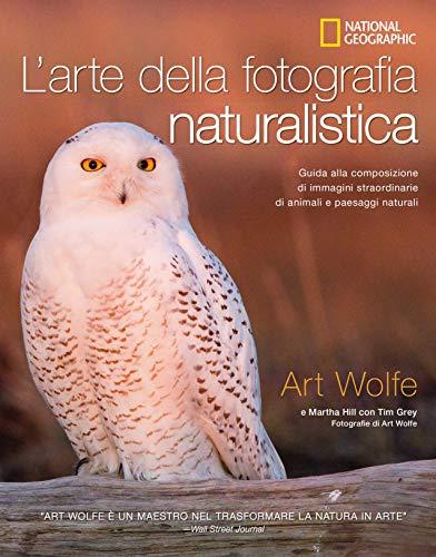 L'arte della fotografia naturalistica. Guida alla composizione di immagini straordinarie di animali e paesaggi naturali. Ediz. illustrata
