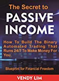 The Secret to Passive Income : How To Build The Binary Automated Trading That Runs 24