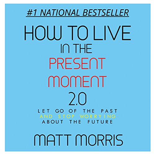 How to Live in the Present Moment, Version 2.0 - Let Go of the Past & Stop Worrying About the Future cover art