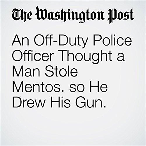 An Off-Duty Police Officer Thought a Man Stole Mentos. so He Drew His Gun. copertina