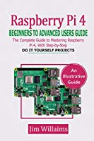 RASPBERRY PI 4 BEGINNERS TO ADVANCED USERS GUIDE: The Complete Guide to Mastering the Raspberry Pi 4, with Step-by-Step do it Yourself Projects Front Cover