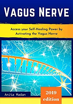 Vagus Nerve: Access Your Self-Healing Power by Activating the Vagus Nerve. Proven Techniques, Exercises and Self-Guided Meditations to Overcome Chronic Illness, Inflammation, Anxiety and Depression by [Anita Madan]