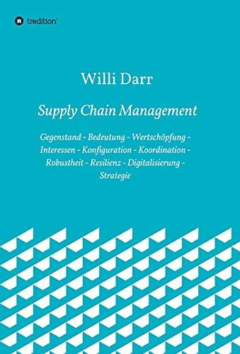 Supply Chain Management: Gegenstand - Bedeutung - Wertschöpfung - Interessen - Konfiguration - Koordination - Robustheit - Resilienz - Digitalisierung - Strategie (German Edition)