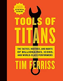 Tools of Titans: The Tactics, Routines, and Habits of Billionaires, Icons, and World-Class Performers by [Timothy Ferriss, Arnold Schwarzenegger]