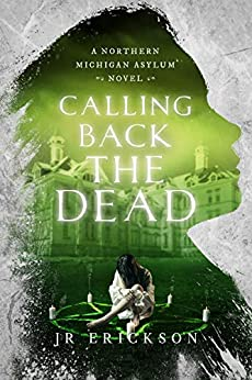 Calling Back the Dead: A Northern Michigan Asylum Novel by [J.R. Erickson]