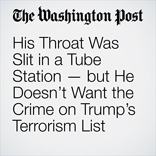 His Throat Was Slit in a Tube Station — but He Doesn't Want the Crime on Trump's Terrorism List copertina