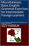 Miscellaneous Basic English Grammar Exercises for Intermediate Foreign Learners: A Consolidation Workbook of the Basics of English Grammar