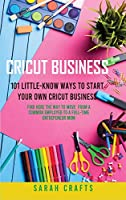 Cricut Business: 101 Little-Know Ways to Start Your Own Cricut Business - Find Here The Way To Move From A Common Employed To A Full-Time Entrepeneur Mom