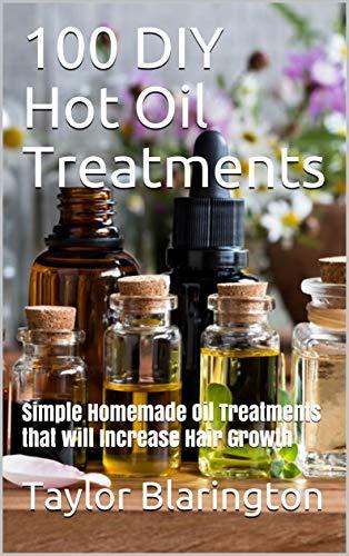 100 DIY Hot Oil Treatments: Simple Homemade Oil Treatments that will Increase Hair Growth by [Taylor Blarington]