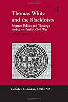 Thomas White and the Blackloists: Between Politics and Theology during the English Civil War (Catholic Christendom, 1300-1700)
