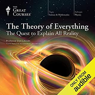 The Theory of Everything: The Quest to Explain All Reality                   Written by:                                                                                                                                 Don Lincoln,                                                                                        The Great Courses                               Narrated by:                                                                                                                                 Don Lincoln                      Length: 12 hrs and 21 mins     5 ratings     Overall 5.0