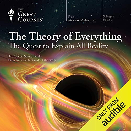 The Theory of Everything: The Quest to Explain All Reality                   By:                                                                                                                                 Don Lincoln,                                                                                        The Great Courses                               Narrated by:                                                                                                                                 Don Lincoln                      Length: 12 hrs and 21 mins     297 ratings     Overall 4.6
