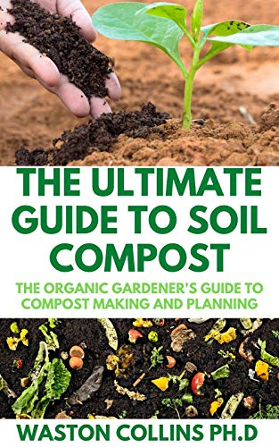 THE ULTIMATE GUIDE TO SOIL COMPOST: The Organic Gardener\'s Guide To Compost Making And Planning (English Edition)