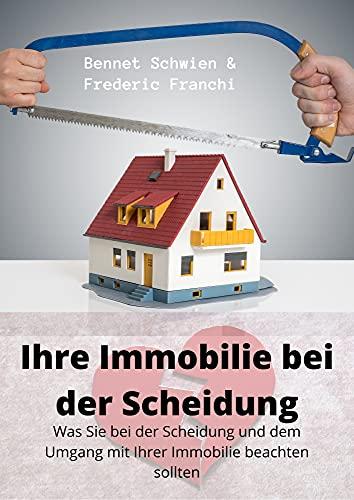 Ihre Immobilie bei der Scheidung - Der Scheidungsratgeber im Umgang mit Ihrer Immobilie: Was Sie bei der Scheidung und dem Umgang mit Ihrer Immobilie beachten sollten - vermieten, verkaufen etc.