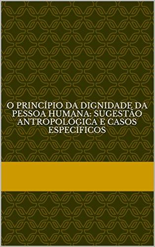 O princípio da dignidade da pessoa humana: sugestão antropológica e casos específicos