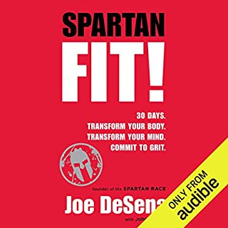 Spartan Fit!     30 Days. Transform Your Mind. Transform Your Body. Commit to Grit.              Written by:                                                                                                                                 Joe De Sena,                                                                                        John Durant                               Narrated by:                                                                                                                                 Joe De Sena                      Length: 5 hrs and 13 mins     15 ratings     Overall 4.5