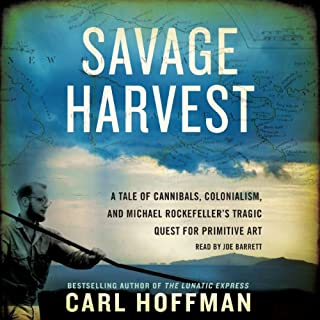 Savage Harvest     A Tale of Cannibals, Colonialism, and Michael Rockefeller's Tragic Quest for Primitive Art              By:                                                                                                                                 Carl Hoffman                               Narrated by:                                                                                                                                 Joe Barrett                      Length: 9 hrs and 18 mins     214 ratings     Overall 4.1