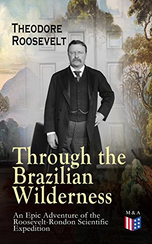 Through the Brazilian Wilderness - An Epic Adventure of the Roosevelt-Rondon Scientific Expedition: Organization and Members of the Expedition, Cooperation ... Animals of South America (English Edition)