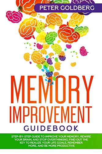 Memory Improvement Guidebook: Step-By-Step Guide to Improve Your Memory, Rewire Your Brain, and Stop Overthinking. Find Out the Key to Realize Your Life Goals, Remember More, and Be More Productive