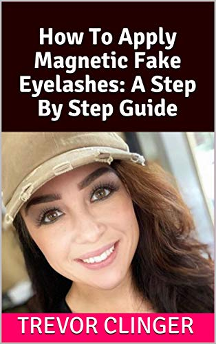 How To Apply Magnetic Fake Eyelashes: A Step By Step Guide (English Edition)