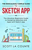 The Ridiculously Simple Guide to Sketch App: The Absolute Beginners Guide to Designing Websites and Apps with Sketch App (English Edition)