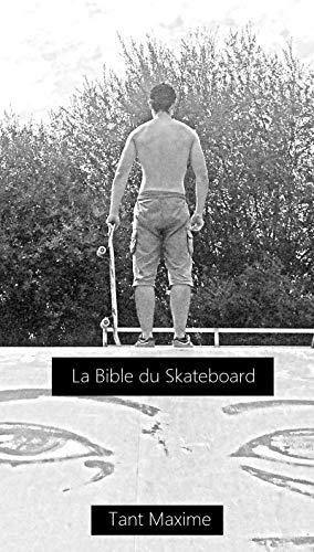La bible du skateboard: Apprendre le skate, son histoire, progresser et innover. (French Edition)