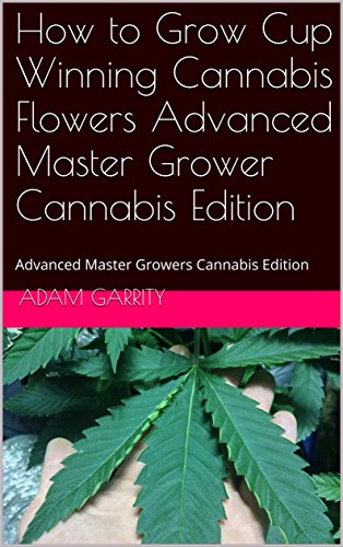 How to Grow Cup Winning Cannabis Flowers Advanced Master Grower Cannabis Edition: Advanced Master Growers Cannabis Edition (Advanced Master Cannabis Grower Edition Book 4) (English Edition)