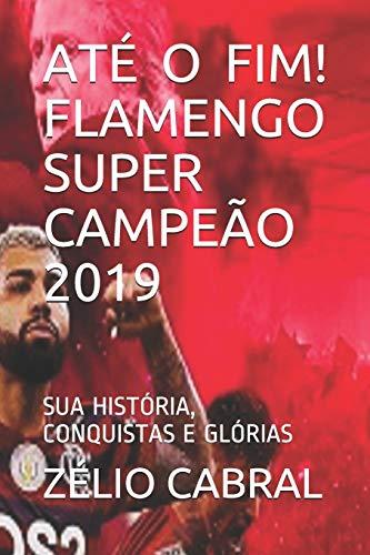 Até O Fim! Flamengo Super Campeão 2019: Sua História, Conquistas E Glórias